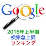 2016年上半期Google検索急上昇ランキングTOP10