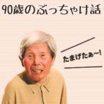 NHK「ドキュメント72時間」に出た90歳おじいちゃんのぶっちゃけ話がお達者すぎる