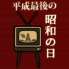 平成31年4月29日 平成最後の「昭和の日」はこうしよう!